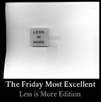 Thumbnail image for The Friday Most Excellent &#8211; Less is More Edition