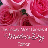 Thumbnail image for The Friday Most Excellent &#8211; Mother&#8217;s Day Edition