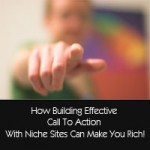 How Building Effective Call To Action With Niche Sites Can Make You Rich!