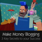 Make money blogging – 3 key secrets for your success
