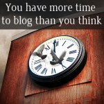 You have more time to blog than you think